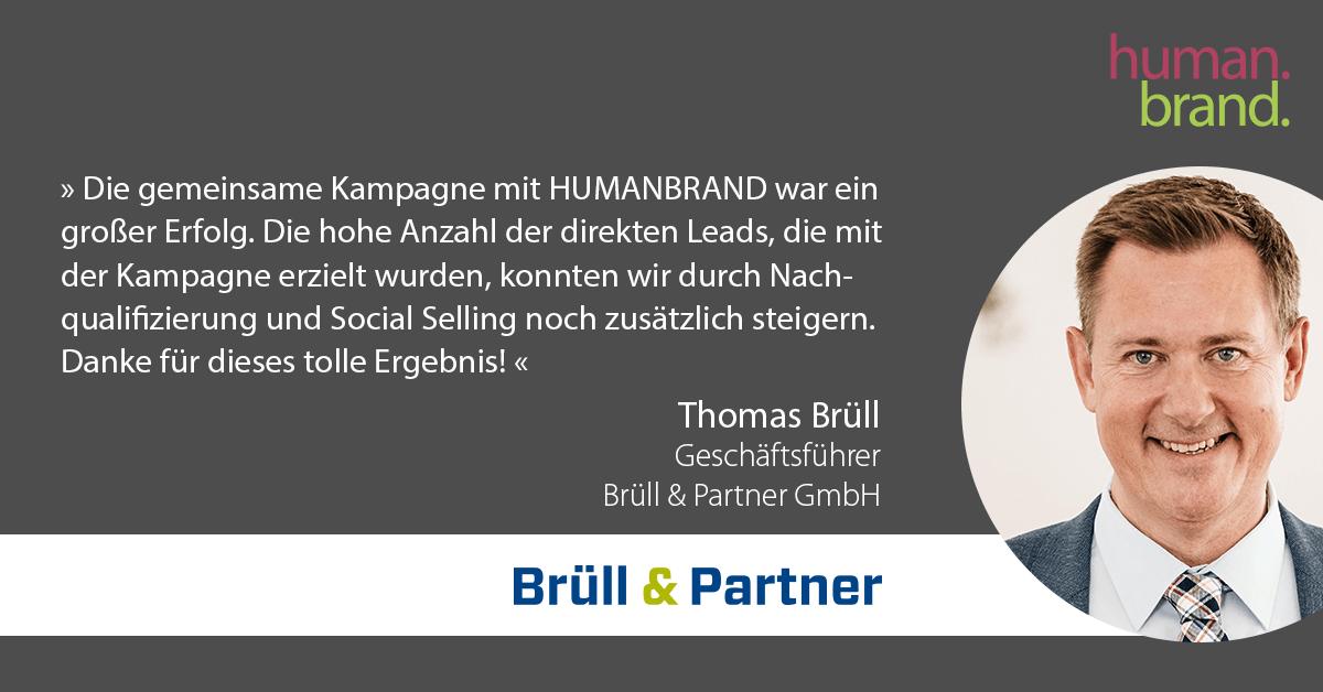 Das Bild zeigt eine der Referenzen von Kunden. Ein Zitat von Thomas Brüll, Geschäftsführer bei Brüll & Partner, dessen Portraitbild rechts zu sehen ist, als Referenz für HUMANBRAND liest: Die gemeinsame Kampagne mit HUMANBRAND war ein großer Erfolg. Die hohe Anzahl der direkten Leads, die mit der Kampagne erzielt wurden, konnten wir durch Nachqualifizierung und Social Selling noch zusätzlich steigern. Danke für dieses tolle Ergebnis!