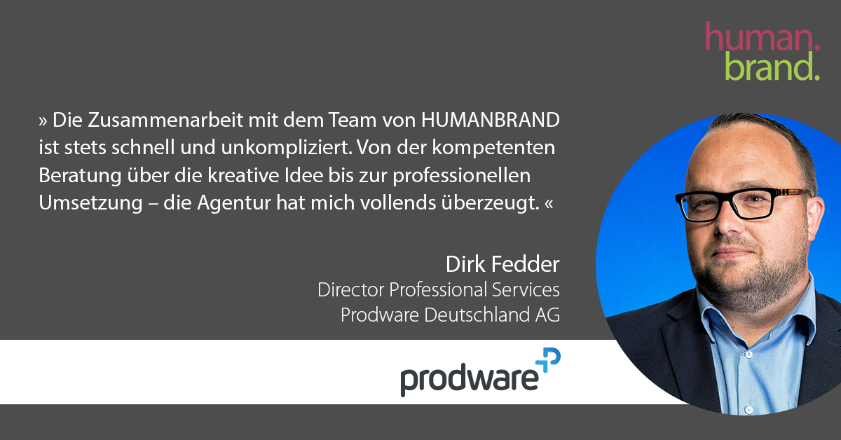 Das Bild zeigt eine der Referenzen von Kunden. Ein Zitat von Dirk Fedder, Director Profressional Services bei Prodware Deutschland, dessen Portraitbild rechts zu sehen ist, als Referenz für HUMANBRAND liest: Die Zusammenarbeit mit dem Team von HUMANBRAND ist stets schnell und unkompliziert. Von der kompetenten Beratung über die kreative Idee bis zur professionellen Umsetzung - die Agentur hat mich vollends überzeugt.
