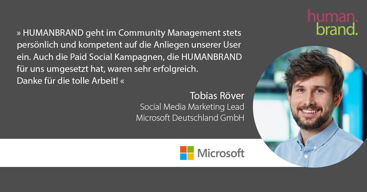 Das Bild zeigt eine der Referenzen von Kunden. Ein Zitat von Tobias Röver, Social Media Marketing Lead bei Microsoft Deutschland GmbH, dessen Portraitbild rechts zu sehen ist, als Referenz für HUMANBRAND liest: HUMANBRAND geht im Community Management stets persönlich und kompetent auf die Anliegen unserer User einzugehen. Auch die Paid Social Kampagnen, die HUMANBRAND für uns umgesetzt hat, waren ein voller Erfolg. Danke für die Zusammenarbeit!