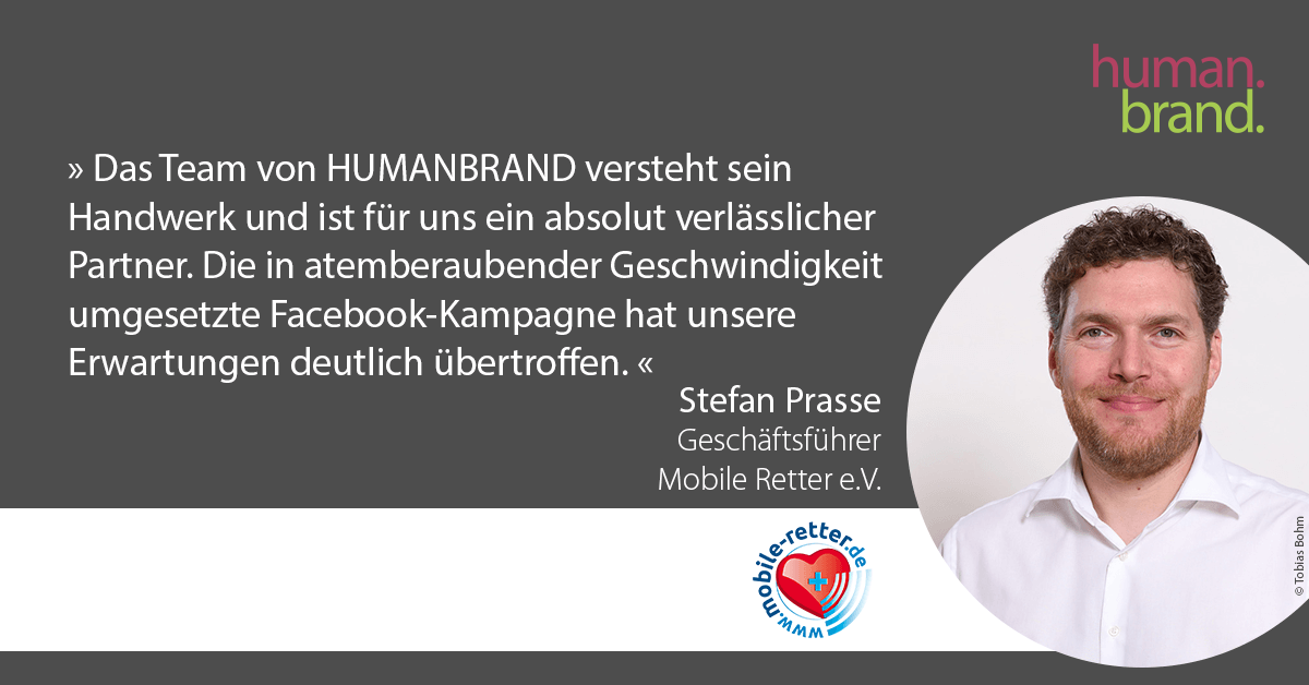 Ein Zitat von Stefan Prasse, Geschäftsführer von Mobile Retter e.V., dessen Portraitbild rechts zu sehen ist, als Referenz für HUMANBRAND liest: Das Team von HUMANBRAND versteht sein Handwerk und ist für uns ein absolut verlässlicher Partner. Die in atemberaubender Geschwindigkeit umgesetzte Facebook-Kampagne hat unsere Erwartungen deutlich übertroffen.