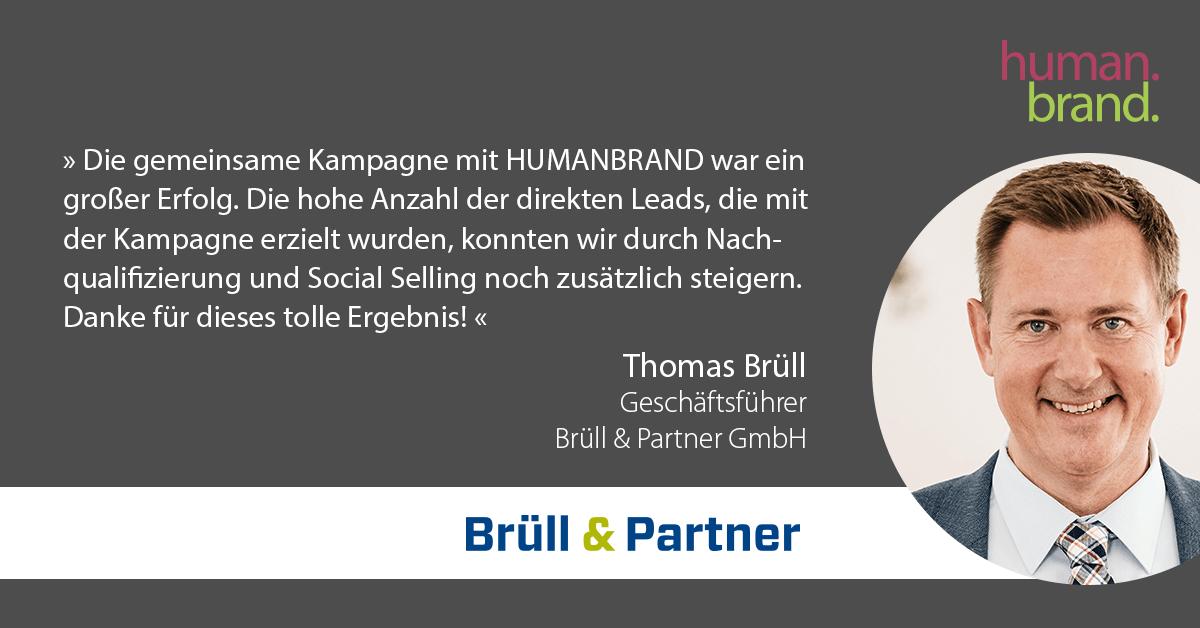 Ein Zitat von Thomas Brüll, Geschäftsführer bei Brüll & Partner, dessen Portraitbild rechts zu sehen ist, als Referenz für HUMANBRAND liest: Die gemeinsame Kampagne mit HUMANBRAND war ein großer Erfolg. Die hohe Anzahl der direkten Leads, die mit der Kampagne erzielt wurden, konnten wir durch Nachqualifizierung und Social Selling noch zusätzlich steigern. Danke für dieses tolle Ergebnis!
